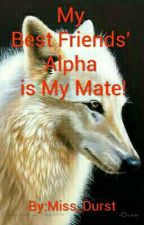 My Best Friends' Alpha is My Mate! (Completed) by Miss_Durst