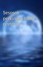 Sesosok penunggu toilet restoran by kaniaoktavia