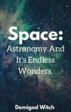 Space: Astronomy And It's Endless Wonders by demi-god-witch