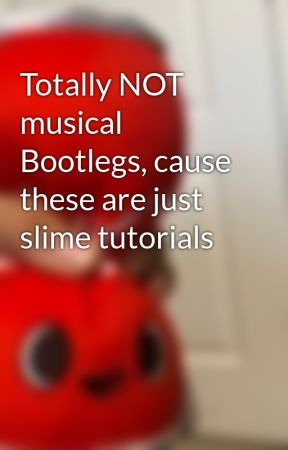Totally NOT musical Bootlegs, cause these are just slime tutorials
