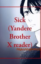 SICK.   [Yandere Brother x reader] [HOLD] by TrbldGoddess