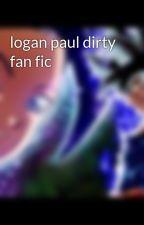 logan paul dirty fan fic by LoganPaulwife27