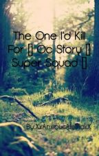 The One I'd Kill For [] Oc Story [] Super Squad [] by XxAnxiousAlbinoxX