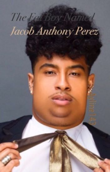The Fat Boy Named Jacob Anthony Perez (Royce)