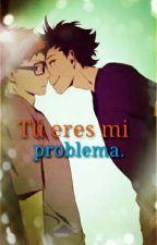 Tú eres mi problema. by Tobi_Kawaii