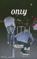 Only with him [BxB] by witte_sneeuw