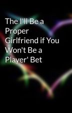 The I'll Be a Proper Girlfriend if You Won't Be a Player' Bet by NOTinLOVE