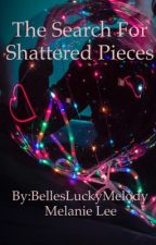 The Search For Shattered Pieces *On Hold* by BellesLuckyMelody