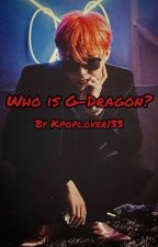 Who is G-Dragon? by Kpoplover133