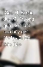 [Cao H] Bị sắc dục Ma Vương quấn lên làm sao bây giờ (1v1) - Bí Đỏ Bảo Bảo by windbaongoc