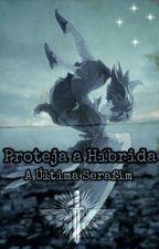 A Última Serafim - Proteja a Híbrida by MathewLiniker22
