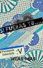 Si Fueras Yo..... by weas-mias