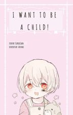 I Want To Be A Child! by KayouChan