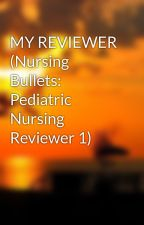MY REVIEWER (Nursing Bullets: Pediatric Nursing Reviewer 1) by happiness0125