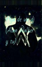 Hija de un Dj ( Alan Walker y tu ) by glaurasofia