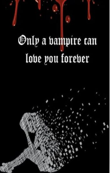 Only A Vampire Can Love You Forever Readerlois Wattpad