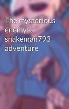 The mysterious enemy: a snakeman793 adventure by Mfju23_Again