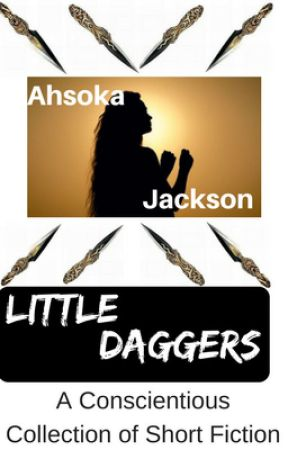 Little Daggers: A Conscientious Collection of Short Fiction by AhsokaJackson