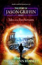 The Story of Jason Griffin - Book I: Tales of the Two Servants by SophieAnnRussell22