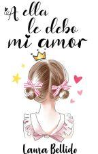 A ella le debo mi amor (En edición) by starofdreamss