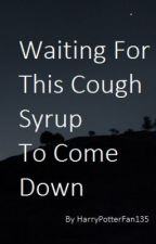 Waiting For This Cough Syrup to Come Down (this version discontinued)   by HarryPotterFan135