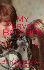 MY PERVERT BROTHER. by KookieLisa_Lizkook