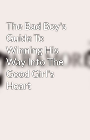 The Bad Boy's Guide To Winning His Way Into The Good Girl's Heart by BlissfullyUnique