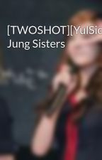 [TWOSHOT][YulSic]The Jung Sisters by Junhnie
