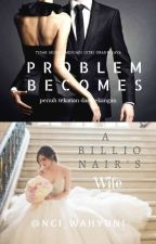 Problem Becomes a Billionair's Wife by Nci_Wahyuni