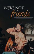 We're Not Friends ▪ Jenlisa by hwangjauregui