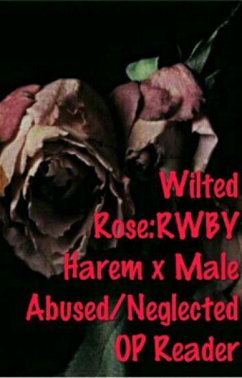 Wilted Rose:RWBY Harem x Male Abused/Neglected OP Reader - Crimson