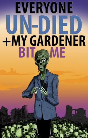 Everyone Un-Died + My Gardener Bit Me: The Oral History of the Zombie Apocalypse by AaronRubicon
