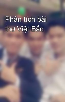 Phân tích bài thơ Việt Bắc