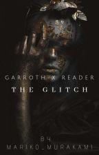 The Glitch | Book 1【Garroth X Reader】[ Completed ] by Mariko_Murakami
