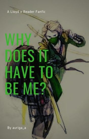 Why Does It Have To Be Me? (Lloyd x reader) Book 1