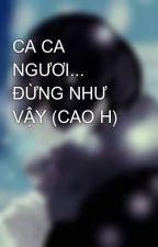 CA CA NGƯƠI... ĐỪNG NHƯ VẬY (CAO H) by hktchetroi