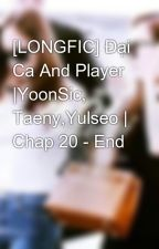 [LONGFIC] Đại Ca And Player |YoonSic, Taeny,Yulseo | Chap 20 - End by boo_s2_yoong