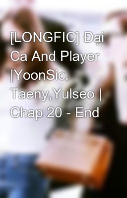 [LONGFIC] Đại Ca And Player |YoonSic, Taeny,Yulseo | Chap 20 - End