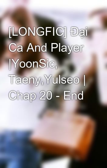 [LONGFIC] Đại Ca And Player |YoonSic, Taeny,Yulseo | Chap 20 - End