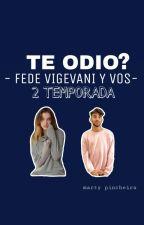 TE ODIO?- FEDE VIGEVANI Y VOS- 2 TEMPORADA  by martysogaa