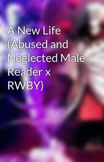 A New Life (Abused and Neglected Male Reader x RWBY) - Obito Uzumaki