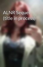 ALNR Sequel (title in process) by scottygirl900