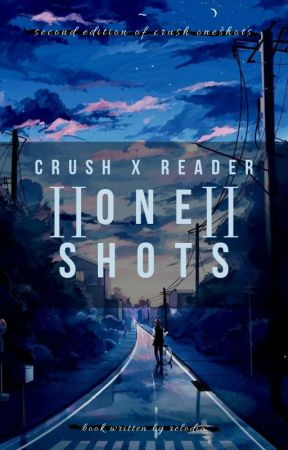 Crush X Reader ONE-SHOTS || Second Edition by Relodia