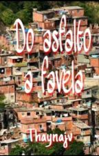 DO ASFALTO A FAVELA [CONCLUIDA] by Thaynajv