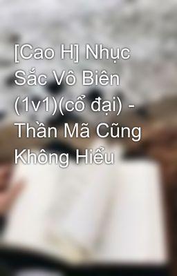 [Cao H] Nhục Sắc Vô Biên (1v1)(cổ đại) - Thần Mã Cũng Không Hiểu