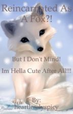 Reincarnated as a fox?! But I don't mind! I'm hella cute after all!!!  by heartlesslyspicy