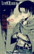 I'm Glad We Met. [LeviXReader: Fanfiction] ONGOING by TheDemonIsAlive