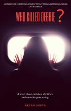 WHO KILLED DEBBIE?  by AryanGupta7