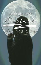 Soulmate || Fuck you Alpha  by Shadow1057