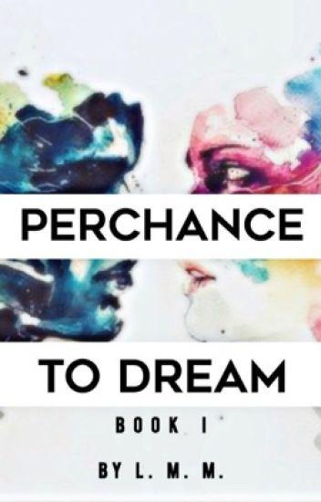 Perchance to Dream- Book I [EDITING]